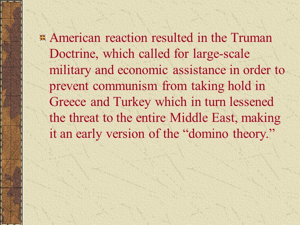 American reaction resulted in the Truman Doctrine, which called for large-scale military and economic assistance in order to prevent communism from taking hold in Greece and Turkey which in turn lessened the threat to the entire Middle East, making it an early version of the domino theory.