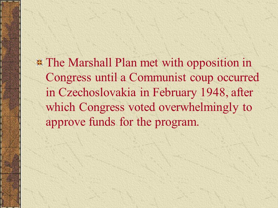 The Marshall Plan met with opposition in Congress until a Communist coup occurred in Czechoslovakia in February 1948, after which Congress voted overwhelmingly to approve funds for the program.