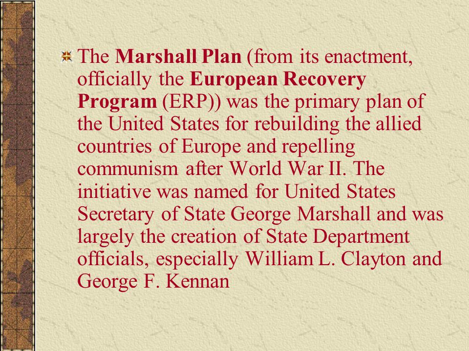 The Marshall Plan (from its enactment, officially the European Recovery Program (ERP)) was the primary plan of the United States for rebuilding the allied countries of Europe and repelling communism after World War II.