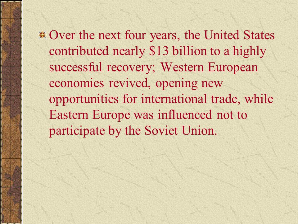 Over the next four years, the United States contributed nearly $13 billion to a highly successful recovery; Western European economies revived, opening new opportunities for international trade, while Eastern Europe was influenced not to participate by the Soviet Union.