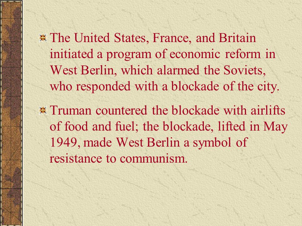 The United States, France, and Britain initiated a program of economic reform in West Berlin, which alarmed the Soviets, who responded with a blockade of the city.