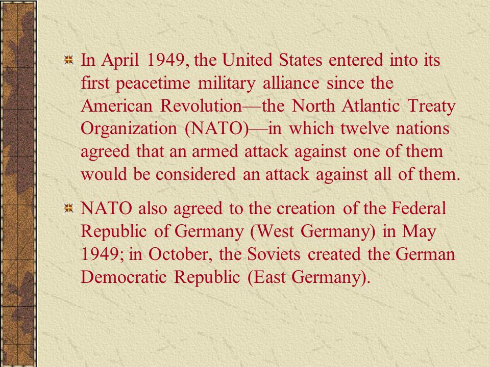 In April 1949, the United States entered into its first peacetime military alliance since the American Revolution—the North Atlantic Treaty Organization (NATO)—in which twelve nations agreed that an armed attack against one of them would be considered an attack against all of them.
