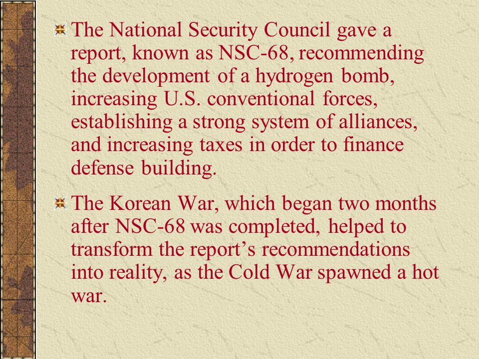 The National Security Council gave a report, known as NSC-68, recommending the development of a hydrogen bomb, increasing U.S. conventional forces, establishing a strong system of alliances, and increasing taxes in order to finance defense building.