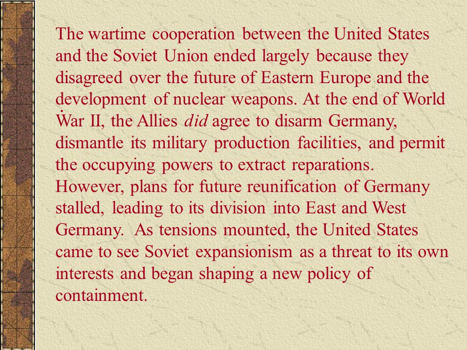 The wartime cooperation between the United States and the Soviet Union ended largely because they disagreed over the future of Eastern Europe and the development of nuclear weapons. At the end of World War II, the Allies did agree to disarm Germany, dismantle its military production facilities, and permit the occupying powers to extract reparations. However, plans for future reunification of Germany stalled, leading to its division into East and West Germany. As tensions mounted, the United States came to see Soviet expansionism as a threat to its own interests and began shaping a new policy of containment.
