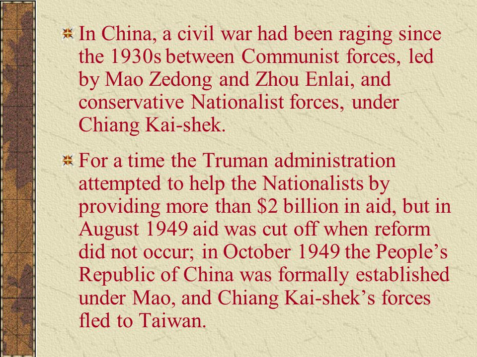 In China, a civil war had been raging since the 1930s between Communist forces, led by Mao Zedong and Zhou Enlai, and conservative Nationalist forces, under Chiang Kai-shek.