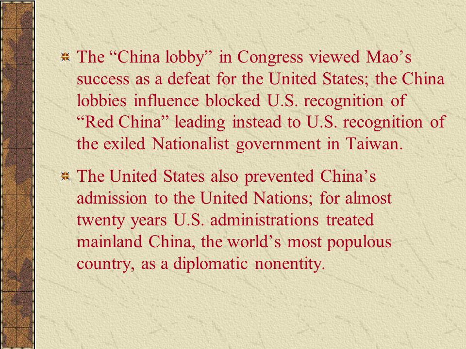 The China lobby in Congress viewed Mao's success as a defeat for the United States; the China lobbies influence blocked U.S. recognition of Red China leading instead to U.S. recognition of the exiled Nationalist government in Taiwan.