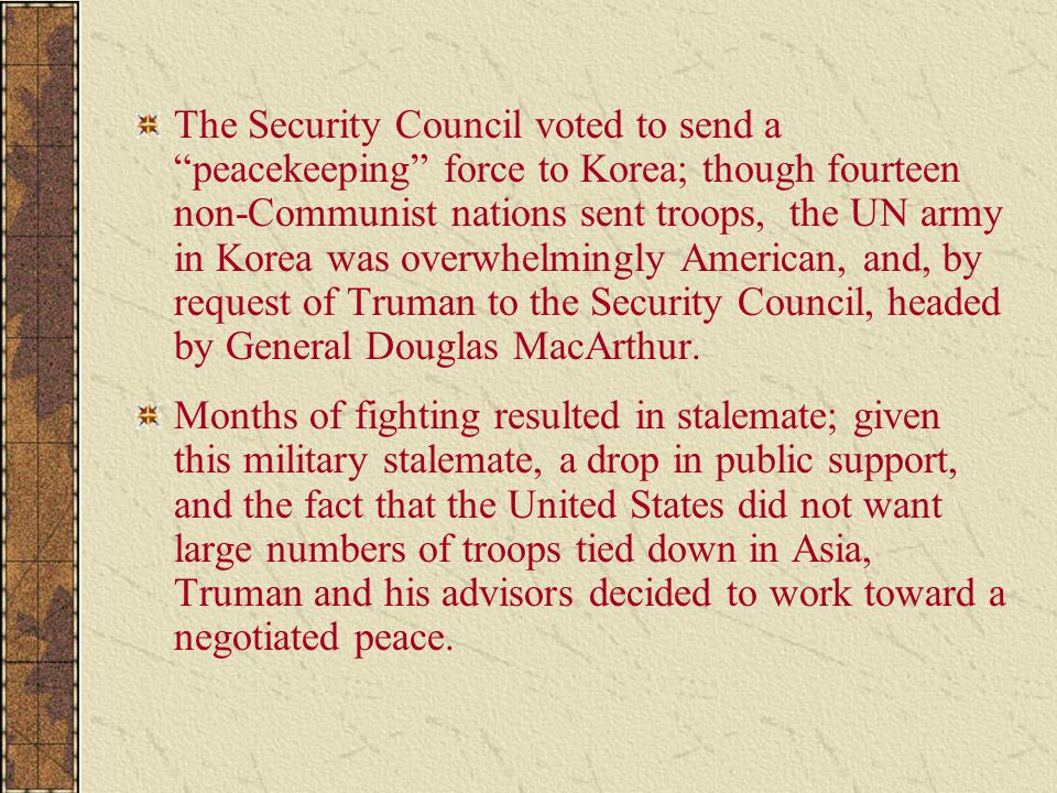 The Security Council voted to send a peacekeeping force to Korea; though fourteen non-Communist nations sent troops, the UN army in Korea was overwhelmingly American, and, by request of Truman to the Security Council, headed by General Douglas MacArthur.