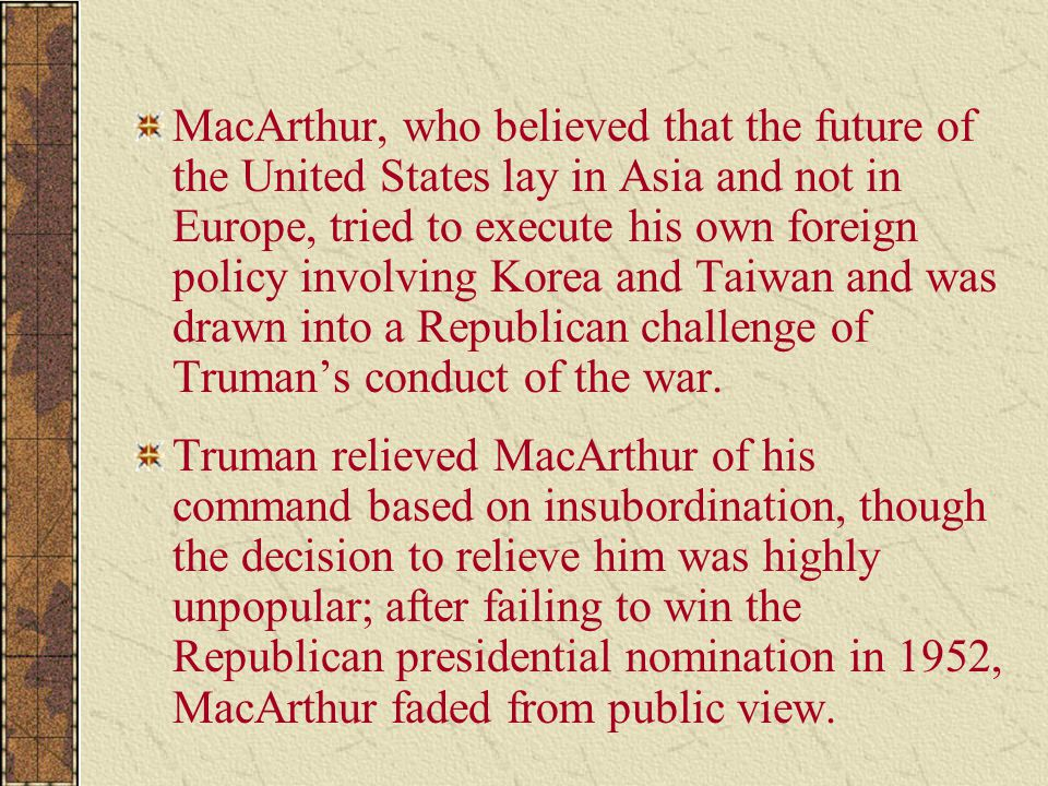 MacArthur, who believed that the future of the United States lay in Asia and not in Europe, tried to execute his own foreign policy involving Korea and Taiwan and was drawn into a Republican challenge of Truman's conduct of the war.