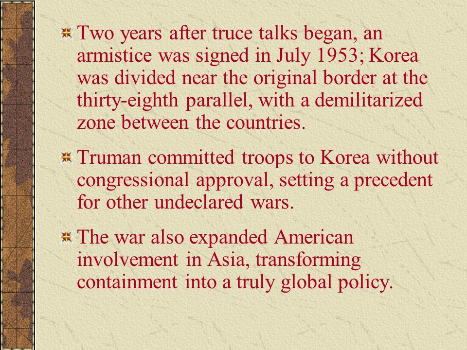 Two years after truce talks began, an armistice was signed in July 1953; Korea was divided near the original border at the thirty-eighth parallel, with a demilitarized zone between the countries.