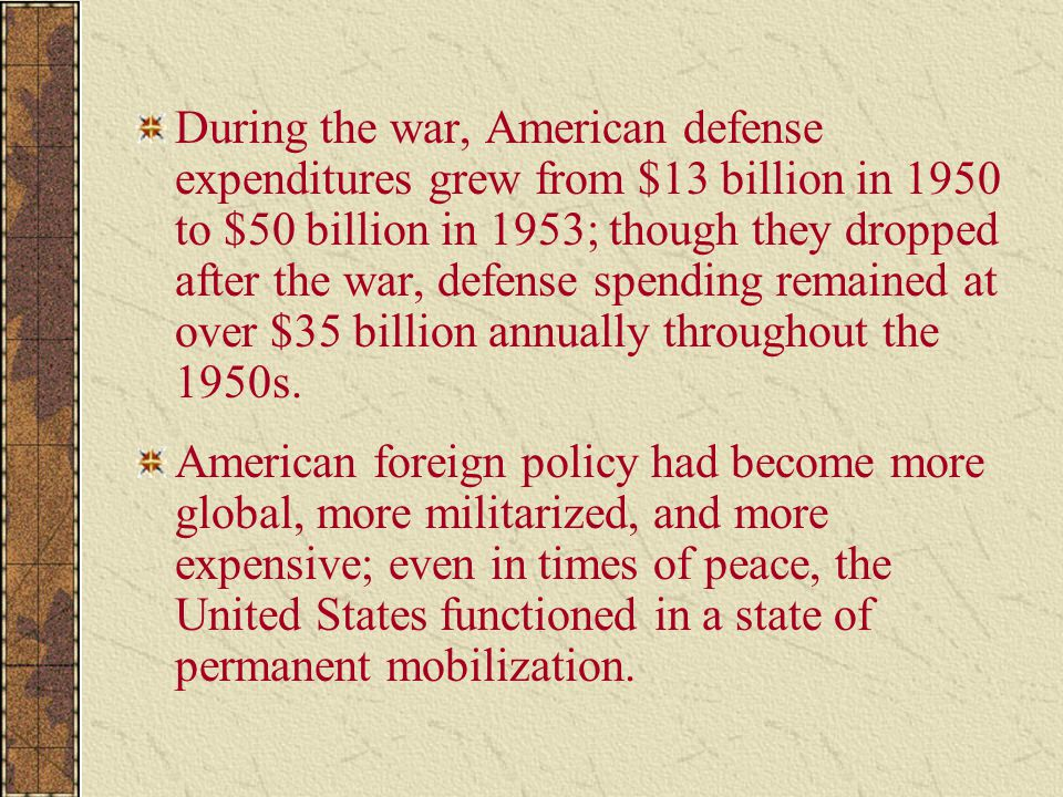 During the war, American defense expenditures grew from $13 billion in 1950 to $50 billion in 1953; though they dropped after the war, defense spending remained at over $35 billion annually throughout the 1950s.