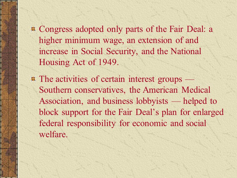 Congress adopted only parts of the Fair Deal: a higher minimum wage, an extension of and increase in Social Security, and the National Housing Act of 1949.