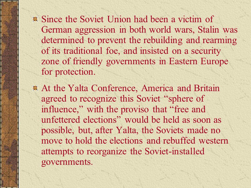 Since the Soviet Union had been a victim of German aggression in both world wars, Stalin was determined to prevent the rebuilding and rearming of its traditional foe, and insisted on a security zone of friendly governments in Eastern Europe for protection.