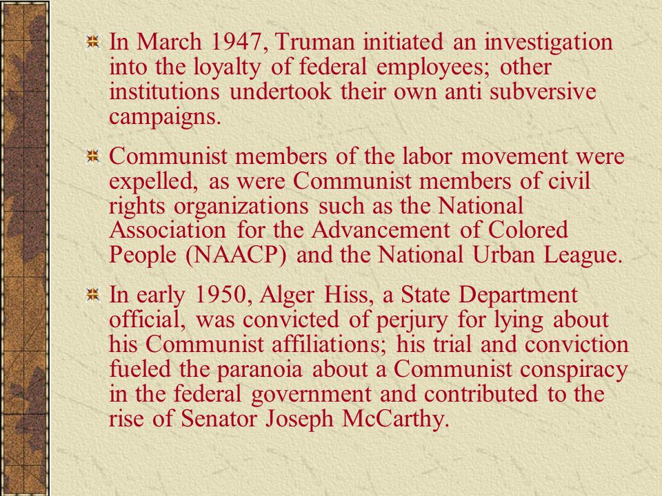In March 1947, Truman initiated an investigation into the loyalty of federal employees; other institutions undertook their own anti subversive campaigns.