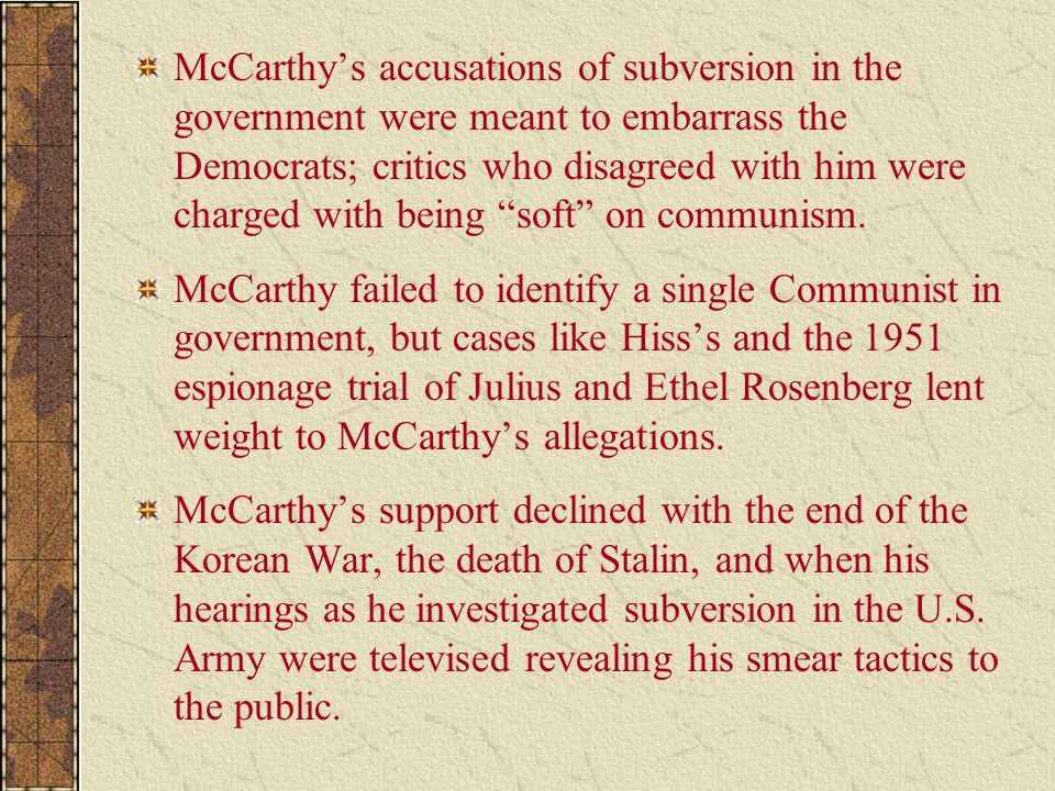 McCarthy's accusations of subversion in the government were meant to embarrass the Democrats; critics who disagreed with him were charged with being soft on communism.