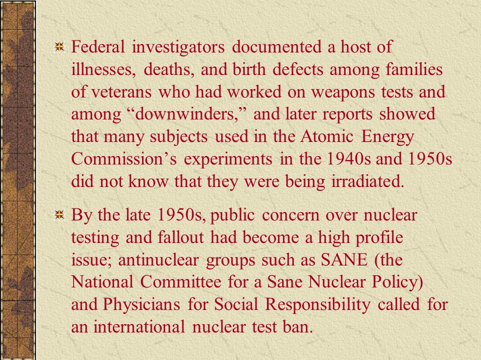 Federal investigators documented a host of illnesses, deaths, and birth defects among families of veterans who had worked on weapons tests and among downwinders, and later reports showed that many subjects used in the Atomic Energy Commission's experiments in the 1940s and 1950s did not know that they were being irradiated.