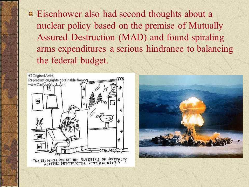 Eisenhower also had second thoughts about a nuclear policy based on the premise of Mutually Assured Destruction (MAD) and found spiraling arms expenditures a serious hindrance to balancing the federal budget.