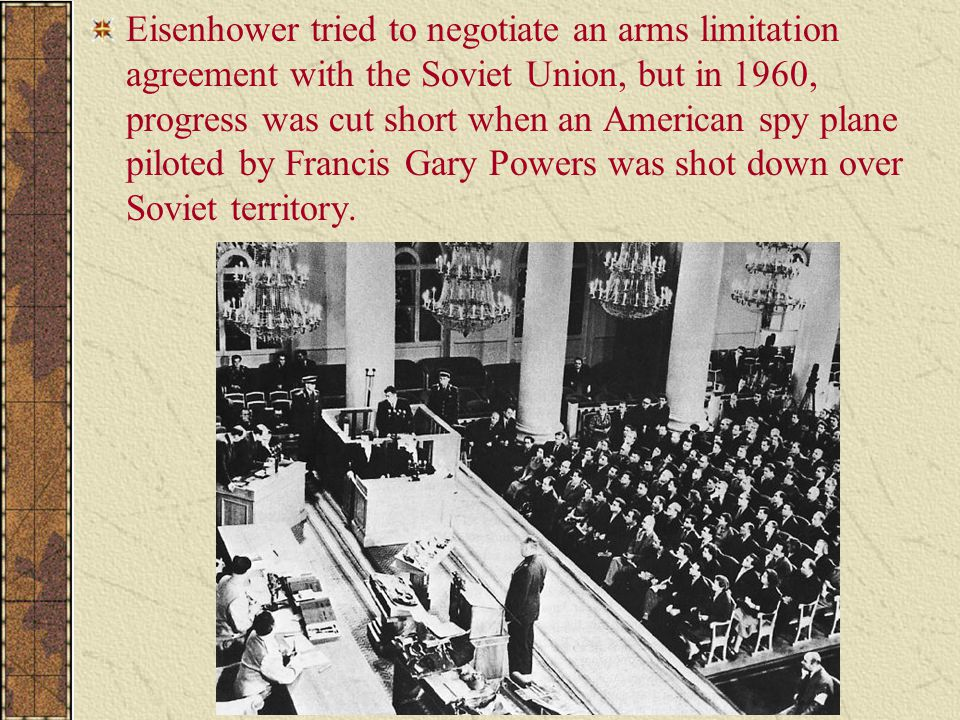 Eisenhower tried to negotiate an arms limitation agreement with the Soviet Union, but in 1960, progress was cut short when an American spy plane piloted by Francis Gary Powers was shot down over Soviet territory.