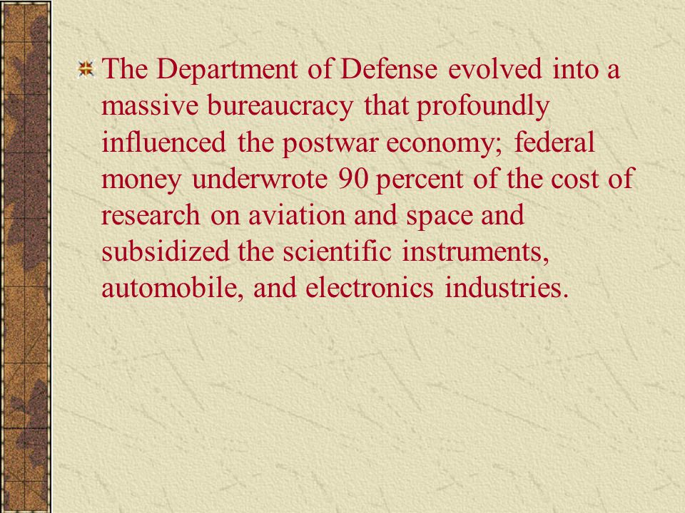The Department of Defense evolved into a massive bureaucracy that profoundly influenced the postwar economy; federal money underwrote 90 percent of the cost of research on aviation and space and subsidized the scientific instruments, automobile, and electronics industries.