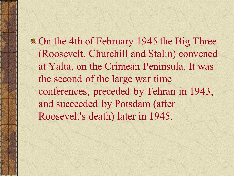 On the 4th of February 1945 the Big Three (Roosevelt, Churchill and Stalin) convened at Yalta, on the Crimean Peninsula.
