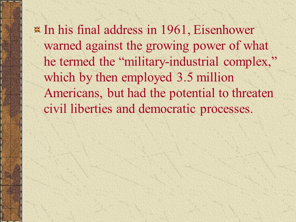 In his final address in 1961, Eisenhower warned against the growing power of what he termed the military-industrial complex, which by then employed 3.5 million Americans, but had the potential to threaten civil liberties and democratic processes.