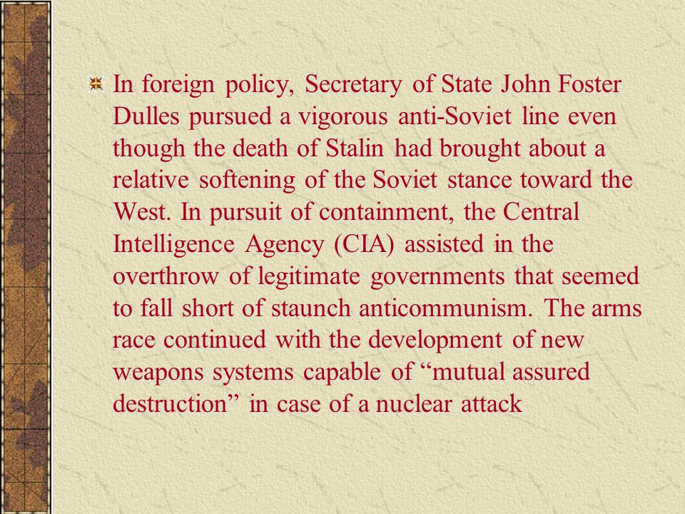 In foreign policy, Secretary of State John Foster Dulles pursued a vigorous anti-Soviet line even though the death of Stalin had brought about a relative softening of the Soviet stance toward the West.