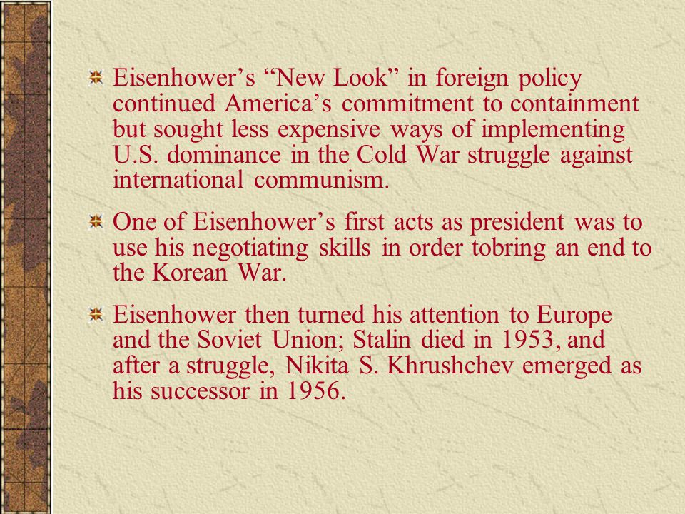 Eisenhower's New Look in foreign policy continued America's commitment to containment but sought less expensive ways of implementing U.S. dominance in the Cold War struggle against international communism.