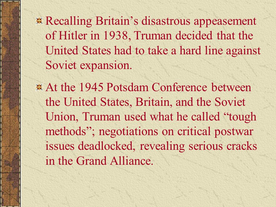 Recalling Britain's disastrous appeasement of Hitler in 1938, Truman decided that the United States had to take a hard line against Soviet expansion.