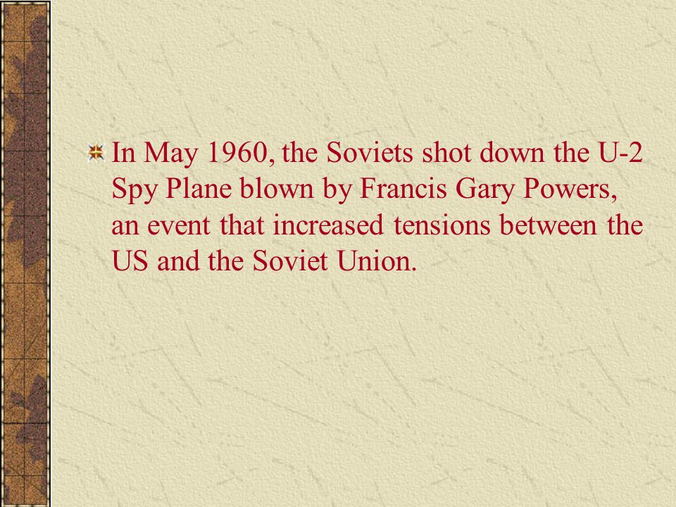 In May 1960, the Soviets shot down the U-2 Spy Plane blown by Francis Gary Powers, an event that increased tensions between the US and the Soviet Union.
