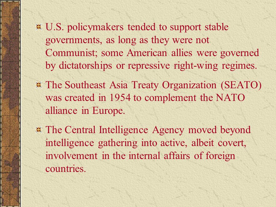 U.S. policymakers tended to support stable governments, as long as they were not Communist; some American allies were governed by dictatorships or repressive right-wing regimes.