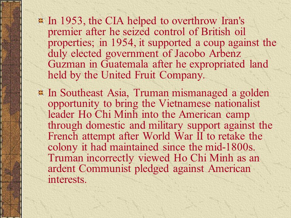 In 1953, the CIA helped to overthrow Iran s premier after he seized control of British oil properties; in 1954, it supported a coup against the duly elected government of Jacobo Arbenz Guzman in Guatemala after he expropriated land held by the United Fruit Company.