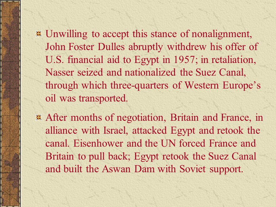 Unwilling to accept this stance of nonalignment, John Foster Dulles abruptly withdrew his offer of U.S. financial aid to Egypt in 1957; in retaliation, Nasser seized and nationalized the Suez Canal, through which three-quarters of Western Europe's oil was transported.