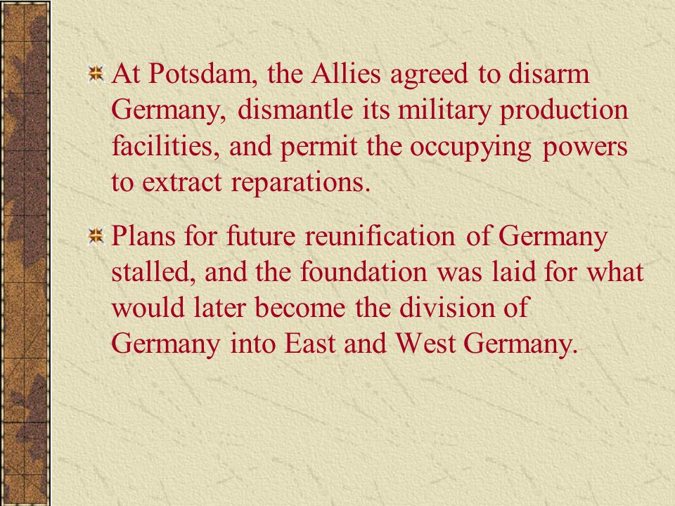 At Potsdam, the Allies agreed to disarm Germany, dismantle its military production facilities, and permit the occupying powers to extract reparations.