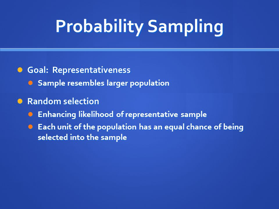 Probability Sampling Goal: Representativeness Random selection