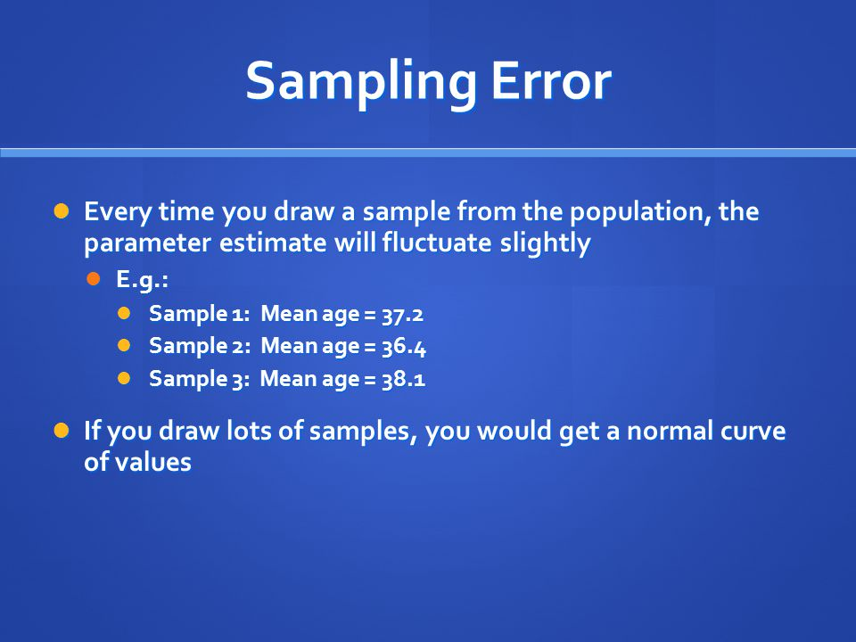 Sampling Error Every time you draw a sample from the population, the parameter estimate will fluctuate slightly.
