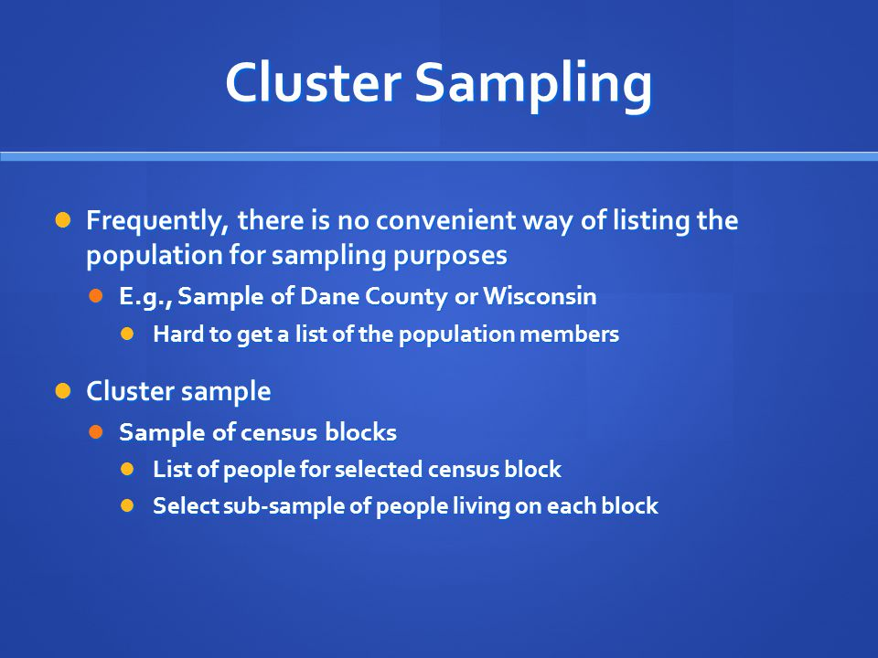 Cluster Sampling Frequently, there is no convenient way of listing the population for sampling purposes.