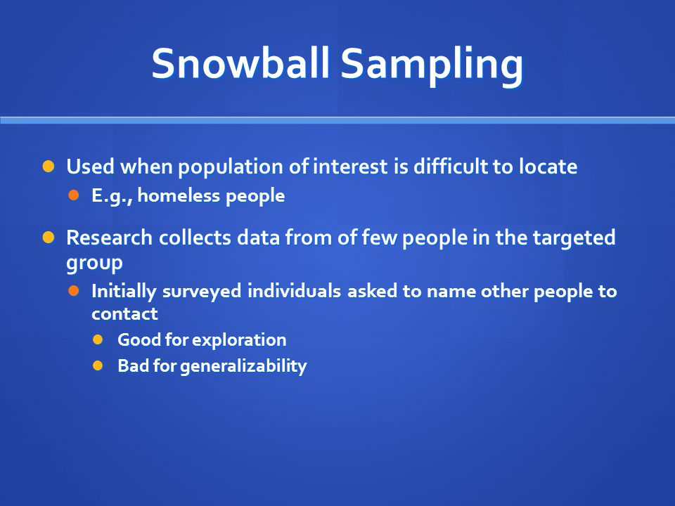 Snowball Sampling Used when population of interest is difficult to locate. E.g., homeless people.