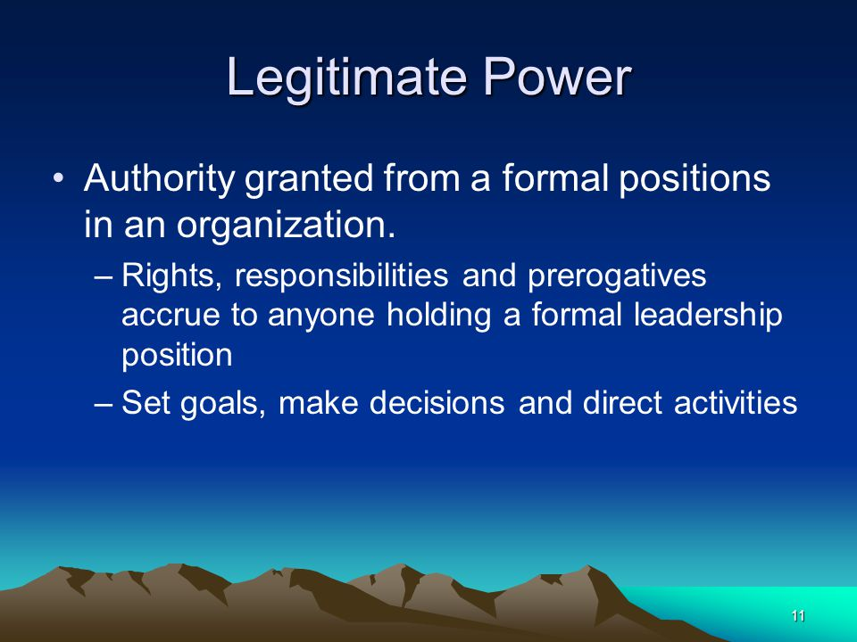 Legitimate Power Authority granted from a formal positions in an organization.
