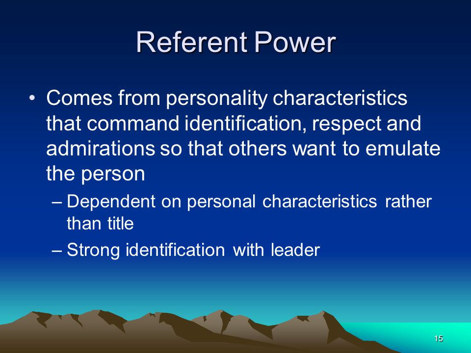 Referent Power Comes from personality characteristics that command identification, respect and admirations so that others want to emulate the person.