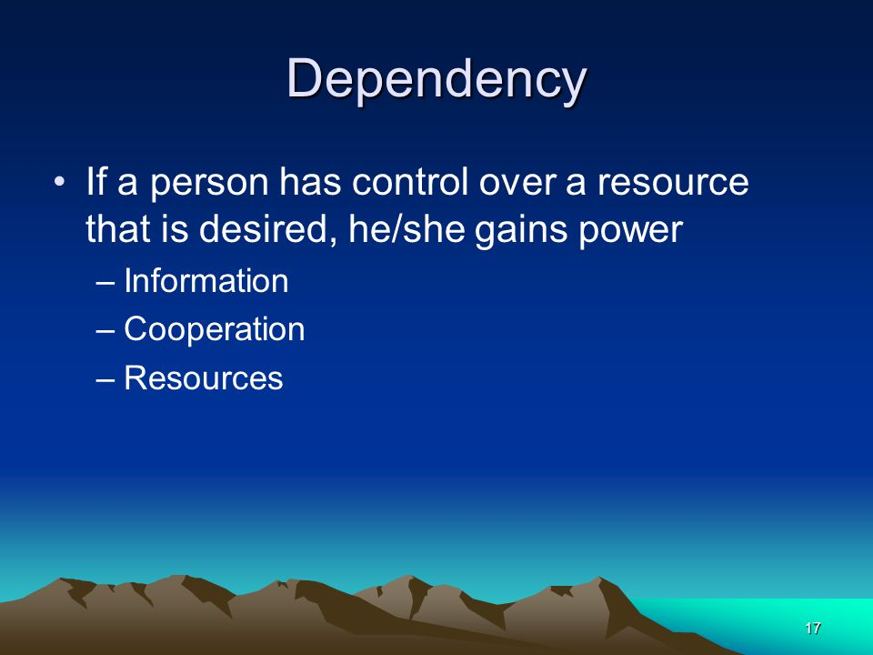 Dependency If a person has control over a resource that is desired, he/she gains power. Information.