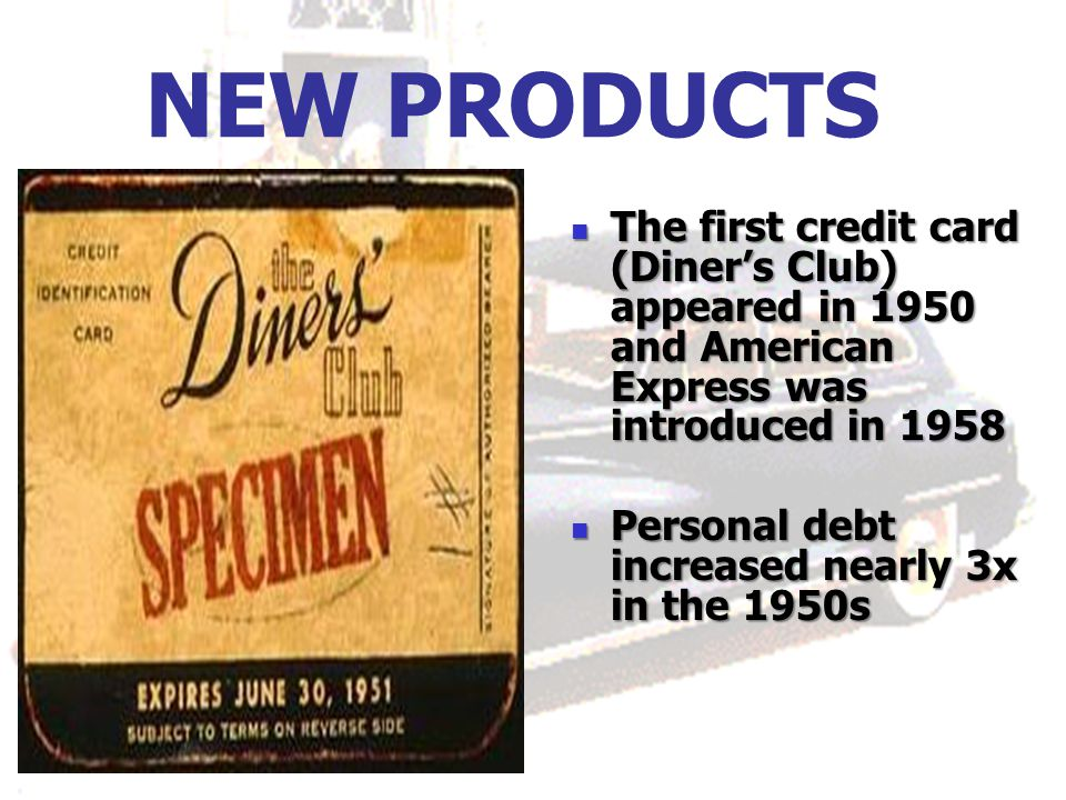 NEW PRODUCTS The first credit card (Diner's Club) appeared in 1950 and American Express was introduced in 1958.