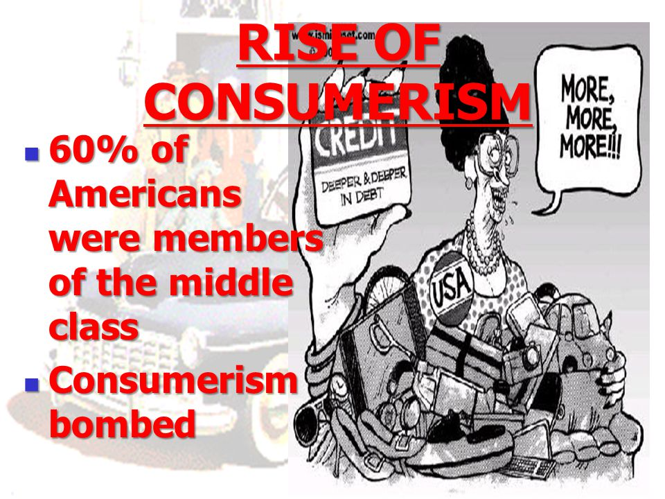 RISE OF CONSUMERISM 60% of Americans were members of the middle class
