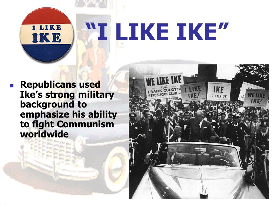 I LIKE IKE Republicans used Ike's strong military background to emphasize his ability to fight Communism worldwide.
