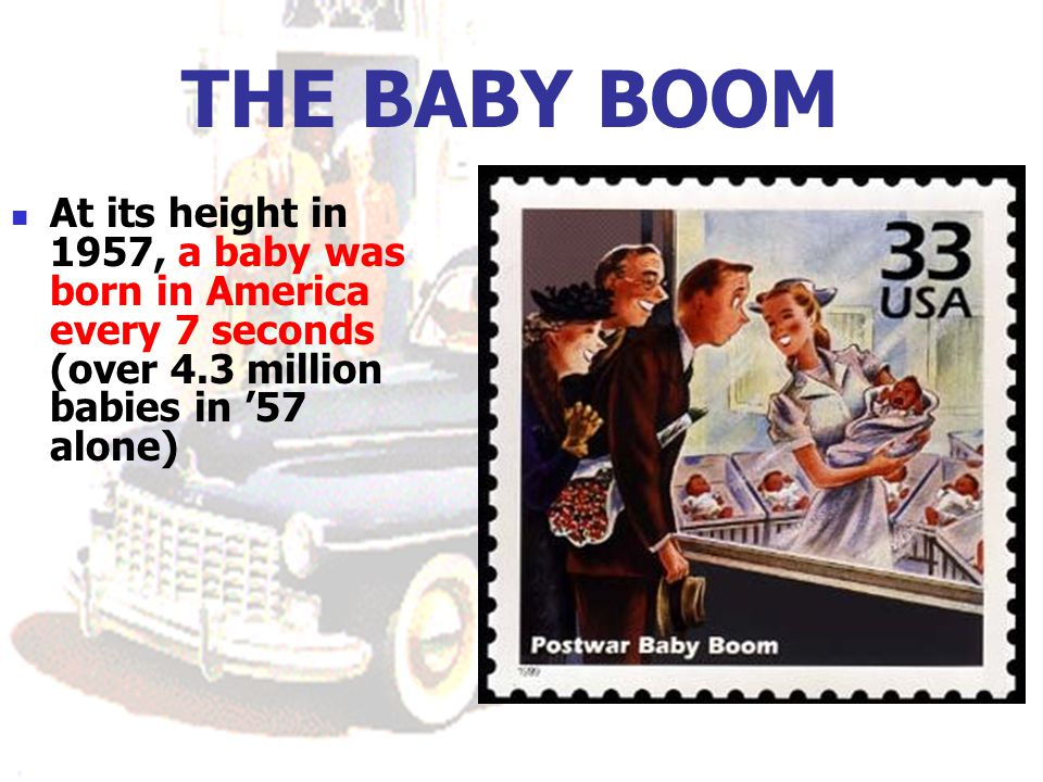 THE BABY BOOM At its height in 1957, a baby was born in America every 7 seconds (over 4.3 million babies in '57 alone)