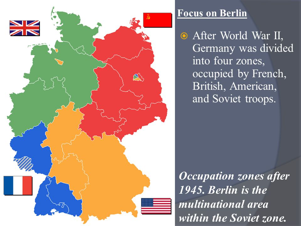 Focus on Berlin After World War II, Germany was divided into four zones, occupied by French, British, American, and Soviet troops.