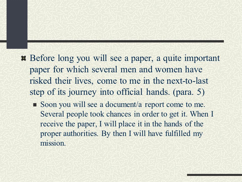 Before long you will see a paper, a quite important paper for which several men and women have risked their lives, come to me in the next-to-last step of its journey into official hands. (para. 5)