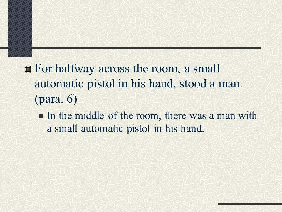 For halfway across the room, a small automatic pistol in his hand, stood a man. (para. 6)