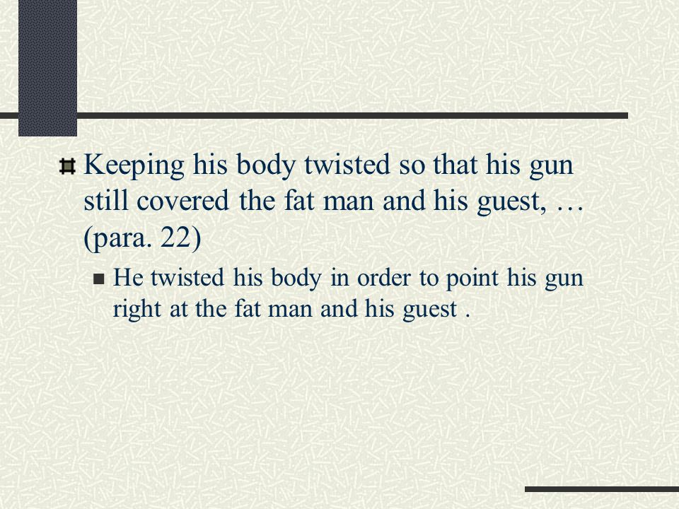 Keeping his body twisted so that his gun still covered the fat man and his guest, … (para. 22)