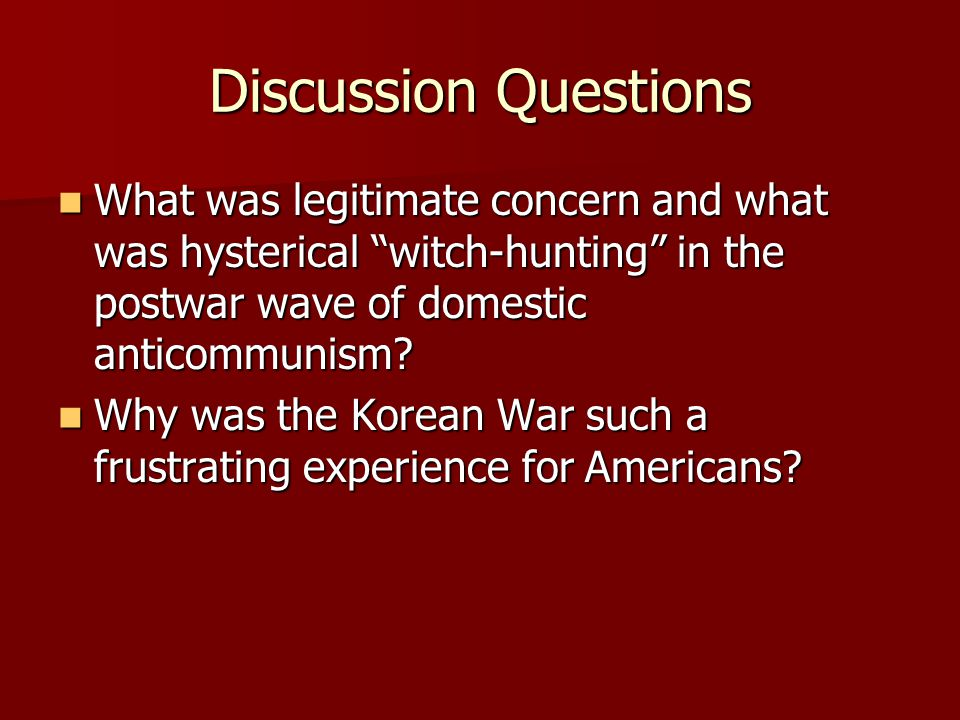 Discussion Questions What was legitimate concern and what was hysterical witch-hunting in the postwar wave of domestic anticommunism