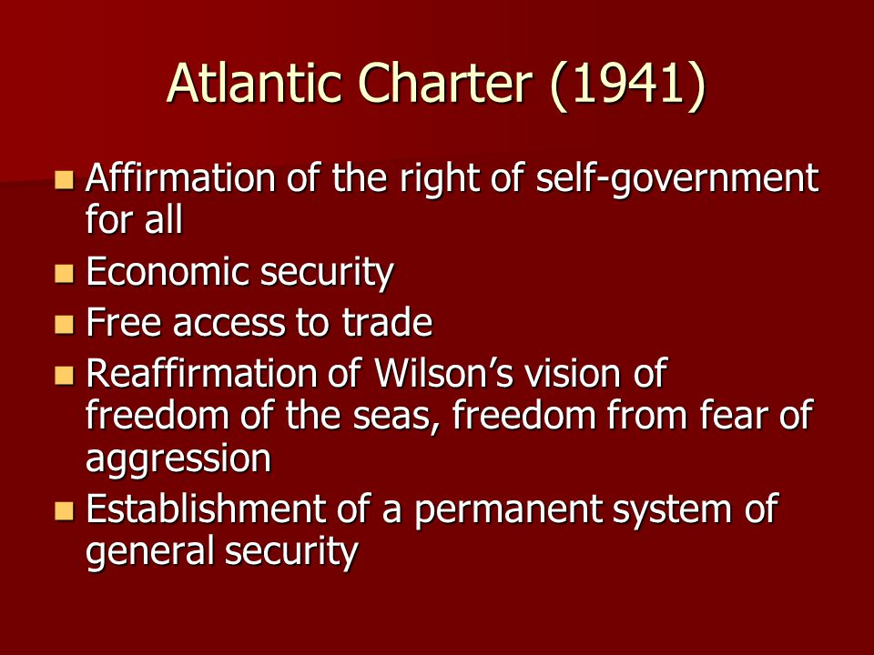 Atlantic Charter (1941) Affirmation of the right of self-government for all. Economic security. Free access to trade.