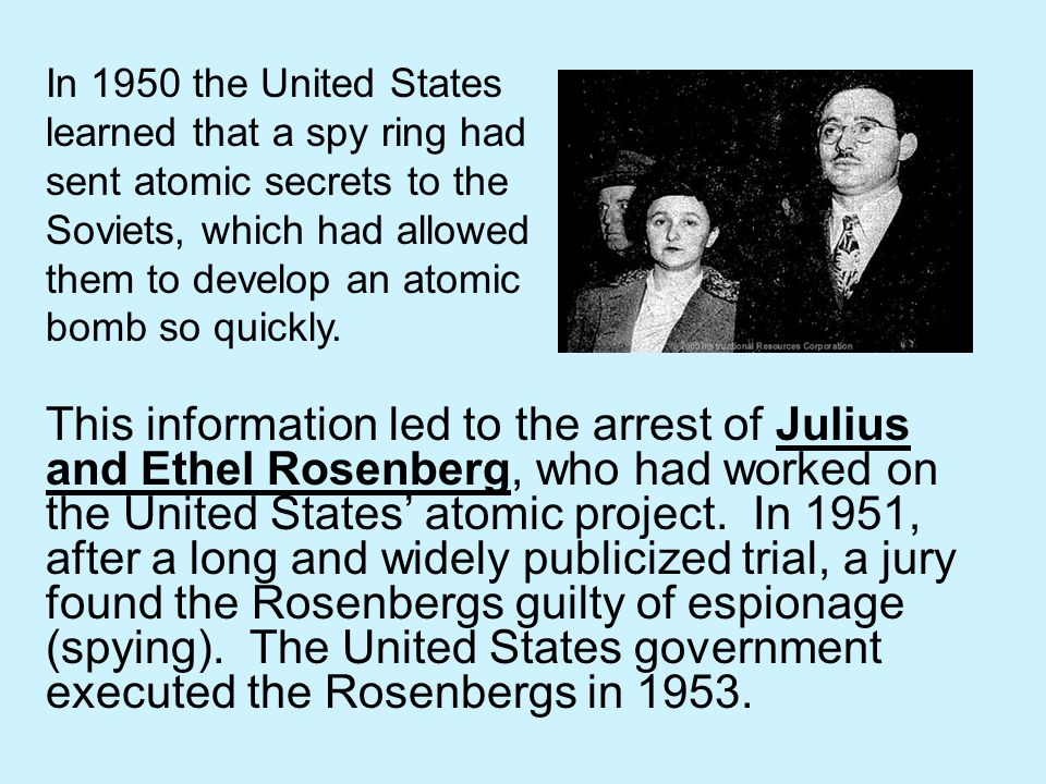 In 1950 the United States learned that a spy ring had sent atomic secrets to the Soviets, which had allowed them to develop an atomic bomb so quickly.